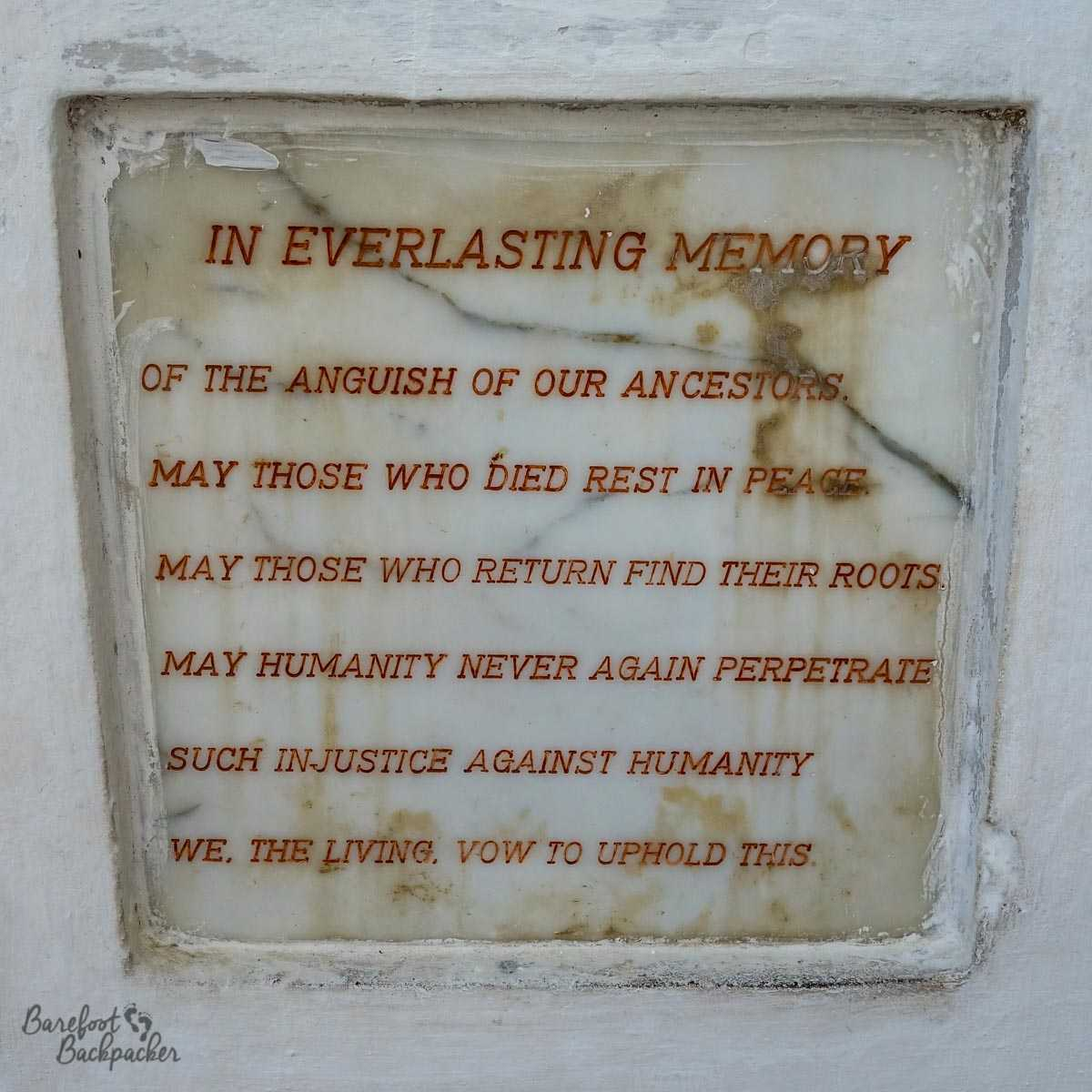 Plaque at Cape Coast Castle, decrying the role African Empires played in the Slave Trade. It reads: 'In everlasting memory of the anguish of our ancestors. May those who died rest in peace. May those who return find their roots. May humanity never again perpetrate such injustice against humanity. We, the living, vow to uphold this.'